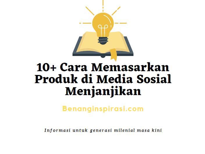 Cara Memasarkan Produk di Media Sosial Menjanjikan